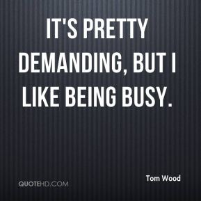 tom-wood-quote-its-pretty-demanding-but-i-like-being-busy